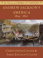 Andrew Jackson's America: 1824 - 1850 ebook by James Lincoln Collier, Christopher Collier