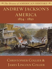 Andrew Jackson's America: 1824 - 1850 ebook by James Lincoln Collier,Christopher Collier