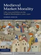 Medieval Market Morality - Life, Law and Ethics in the English Marketplace, 1200–1500 ebook by James Davis