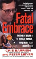 Fatal Embrace - The Inside Story Of The Thomas Capano/Anne Marie Fahey Murder Case ebook by Cris Barrish, Peter Meyer