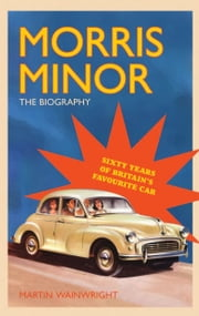 Morris Minor: The Biography - Sixty Years of Britain?s Favourite Car ebook by Martin Wainwright