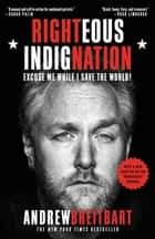 Righteous Indignation - Excuse Me While I Save the World ebook by Andrew Breitbart