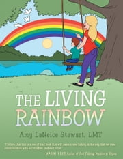 The Living Rainbow ebook by Amy L. Stewart, LMT
