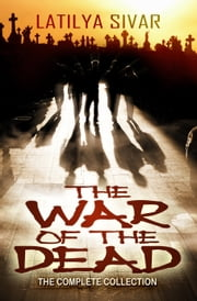 The War of the Dead (The Complete Collection) ebook by Latilya Sivar
