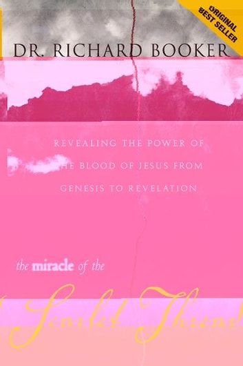 The Miracle of the Scarlet Thread - Revealing the Power of the Blood of Jesus from Genesis to Revelation ebook by Richard Booker