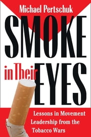 Smoke in Their Eyes: Lessons in Movement Leadership from the Tobacco Wars ebook by Pertschuk, Michael