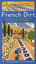 French Dirt - The Story of a Garden in the South of France ebook by Richard Goodman