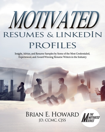 Motivated Resumes & LinkedIn Profiles - Insight, Advice, and Resume Samples Provided by Some of the Most Credentialed, Experienced, and Award-Winning Resume Writers in the Industry ebook by Brian E. Howard