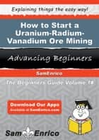 How to Start a Uranium-Radium-Vanadium Ore Mining Business ebook by Weldon Swafford