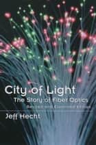 City of Light - The Story of Fiber Optics ebook by Jeff Hecht