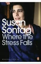 Where the Stress Falls ebook by Susan Sontag