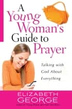 A Young Woman's Guide to Prayer - Talking with God About Everything ebook by Elizabeth George