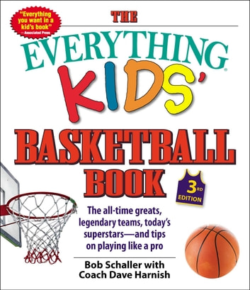 The Everything Kids' Basketball Book, 3rd Edition - The All-time Greats, Legendary Teams, Today's Superstars—and Tips on Playing Like a Pro ebook by Bob Schaller,Dave Harnish