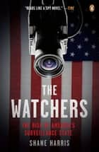 The Watchers - The Rise of America's Surveillance State ebook by Shane Harris