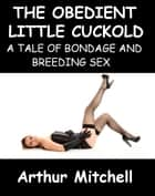 The Obedient Little Cuckold: A Tale of Bondage and Breeding Sex ebook by Arthur Mitchell