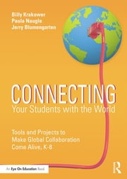 Connecting Your Students with the World - Tools and Projects to Make Global Collaboration Come Alive, K-8 ebook by Billy Krakower,Paula Naugle,Jerry Blumengarten