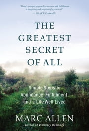 The Greatest Secret of All - Simple Steps to Abundance, Fulfillment, and a Life Well Lived ebook by Marc Allen