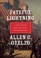 Fateful Lightning - A New History of the Civil War and Reconstruction ebook by Allen C. Guelzo