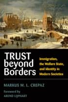 Trust beyond Borders - Immigration, the Welfare State, and Identity in Modern Societies ebook by Markus M. L. Crepaz, Arend Lijphart