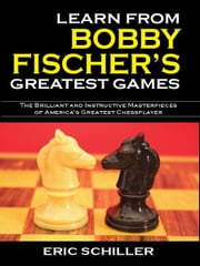 Learn From Bobby Fischer's Greatest Games ebook by Eric Schiller
