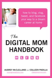 The Digital Mom Handbook - How to Blog, Vlog, Tweet, and Facebook Your Way to a Dream Career at Home ebook by Audrey McClelland,Colleen Padilla