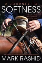 A Journey to Softness - In Search of Feel and Connection with the Horse ebook by Mark Rashid, Skip Ewing