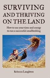 Surviving and Thriving on the Land - How to Use Your Spare Time and Energy to Run a Successful Smallholding ebook by Rebecca Laughton
