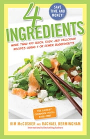 4 Ingredients - More Than 400 Quick, Easy, and Delicious Recipes Using 4 or Fewer Ingredients ebook by Kim McCosker,Rachael Bermingham