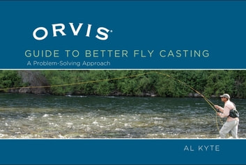 Orvis Guide to Better Fly Casting - A Problem-Solving Approach ebook by Al Kyte