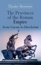 The Provinces of the Roman Empire from Caesar to Diocletian - Including Historical Maps of All Roman Imperial Regions ebook by