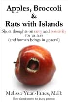 Apples, Broccoli & Rats with Islands - Short thoughts on envy and positivity for writers (and human beings in general) ebook by Melissa Yuan-Innes, M.D.