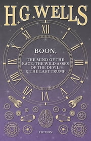 Boon, The Mind of the Race, The Wild Asses of the Devil, and The Last Trump ebook by H. G. Wells