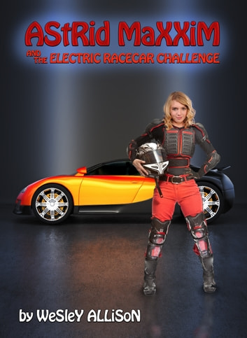 Astrid Maxxim and the Electric Racecar Challenge ebook by Wesley Allison