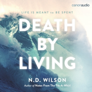 Death by Living - Life Is Meant to Be Spent audiobook by N. D. Wilson