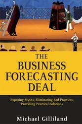 The Business Forecasting Deal - Exposing Myths, Eliminating Bad Practices, Providing Practical Solutions ebook by Michael Gilliland