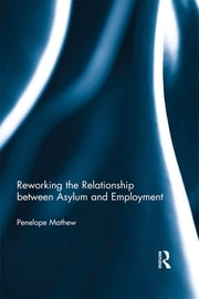 Reworking the Relationship between Asylum and Employment ebook by Penelope Mathew