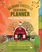 The Backyard Homestead Seasonal Planner - What to Do & When to Do It in the Garden, Orchard, Barn, Pasture & Equipment Shed ebook by Ann Larkin Hansen