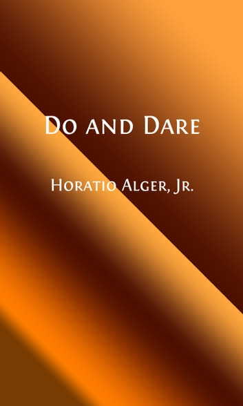 Do and Dare (Illustrated) - A Brave Boy's Fight for Fortune ebook by Horatio Alger, Jr.