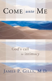 Come Unto Me - God's Call to Intimacy ebook by Dr. James P. Gills, M.D.