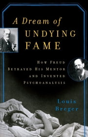 A Dream of Undying Fame - How Freud Betrayed His Mentor and Invented Psychoanalysis ebook by Louis Breger
