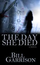 The Day She Died - A Time-Travel Mystery Novel ebook by Bill Garrison