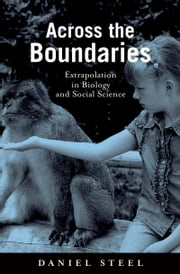 Across the Boundaries: Extrapolation in Biology and Social Science ebook by Daniel Steel