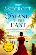 Island in the East - Two great loves. One shattering betrayal. A war that changes everything. ebook by Jenny Ashcroft