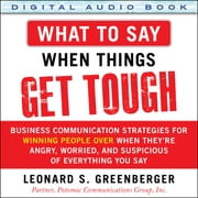 What to Say When Things Get Tough: Business Communication Strategies for Winning People Over When They're Angry, Worried and Suspicious of Everything You Say - Business Communication Strategies for Winning People Over When They're Angry, Worried and Suspicious of Everything You Say ebook by Leonard S. Greenberger