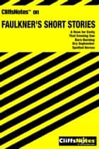 CliffsNotes on Faulkner's Short Stories ebook by James L Roberts