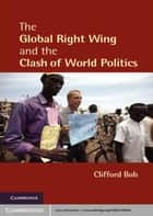The Global Right Wing and the Clash of World Politics ebook by Clifford Bob