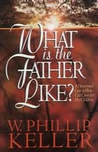 What Is the Father Like? ebook by W. Phillip Keller