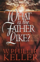 What Is the Father Like? - A Devotional Look at How God Cares for His Children ebook by W. Phillip Keller