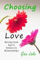 Choosing Love: Moving from Ego to Essence in Relationships eBook by Gina Lake