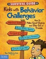 The Survival Guide for Kids with Behavior Challenges - How to Make Good Choices and Stay Out of Trouble ebook by Thomas McIntyre, Ph.D.